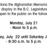 In Victoria the Afghanistan Memorial Vigil will be on display in the B.C. Legislature Rotunda. It will be open to the public on the following dates: Monday, July 21 - Noon to 5 p.m. Tuesday, July 22 until Saturday July 26 - 8:30 a.m. to 5 p.m.